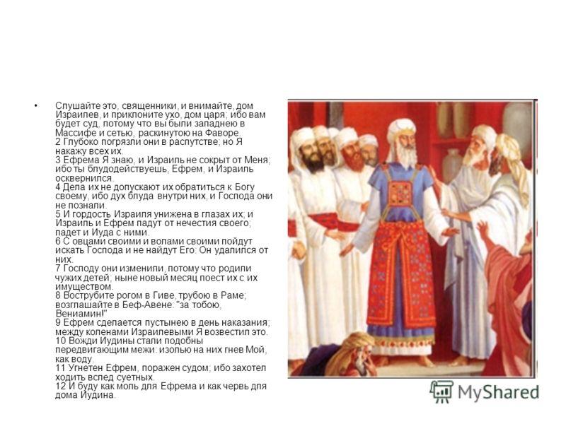 Слушайте это, священники, и внимайте, дом Израилев, и приклоните ухо, дом царя; ибо вам будет суд, потому что вы были западнею в Массифе и сетью, раскинутою на Фаворе. 2 Глубоко погрязли они в распутстве; но Я накажу всех их. 3 Ефрема Я знаю, и Израи
