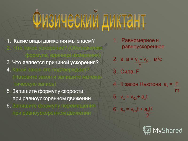 1.Какие виды движения мы знаем? 2.Что такое ускорение? (Обозначение, формула, единица измерения) 3. Что является причиной ускорения? 4. Какой закон это подтверждает? (Назовите закон и запишите матема- тическую запись) 5. Запишите формулу скорости при