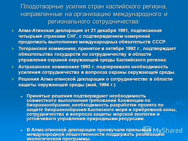 Плодотворные усилия стран каспийского региона, направленные на организацию международного и регионального сотрудничества: Алма-Атинская декларация от 21 декабря 1991, подписанная четырьмя странами СНГ, с подтверждением намерений продолжать выполнение