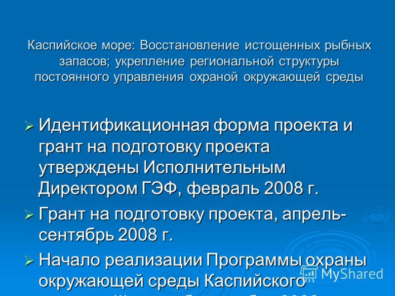 Каспийское море: Восстановление истощенных рыбных запасов; укрепление региональной структуры постоянного управления охраной окружающей среды Идентификационная форма проекта и грант на подготовку проекта утверждены Исполнительным Директором ГЭФ, февра