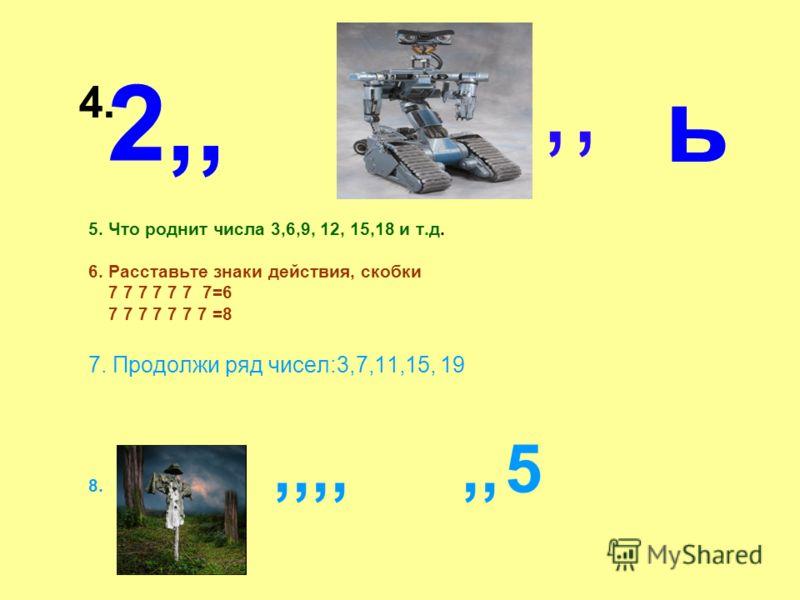 2,, 5. Что роднит числа 3,6,9, 12, 15,18 и т.д. 6. Расставьте знаки действия, скобки 7 7 7 7 7 7 7=6 7 7 7 7 7 7 7 =8 7. Продолжи ряд чисел:3,7,11,15, 19 8.,,,,,, 5 ь 4.,,