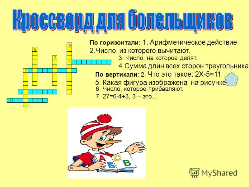 По горизонтали: 1. Арифметическое действие 2.Число, из которого вычитают. 3. Число, на которое делят. 4.Сумма длин всех сторон треугольника. По вертикали: 2. Что это такое: 2Х-5=11 5. Какая фигура изображена на рисунке? 6. Число, которое прибавляют.