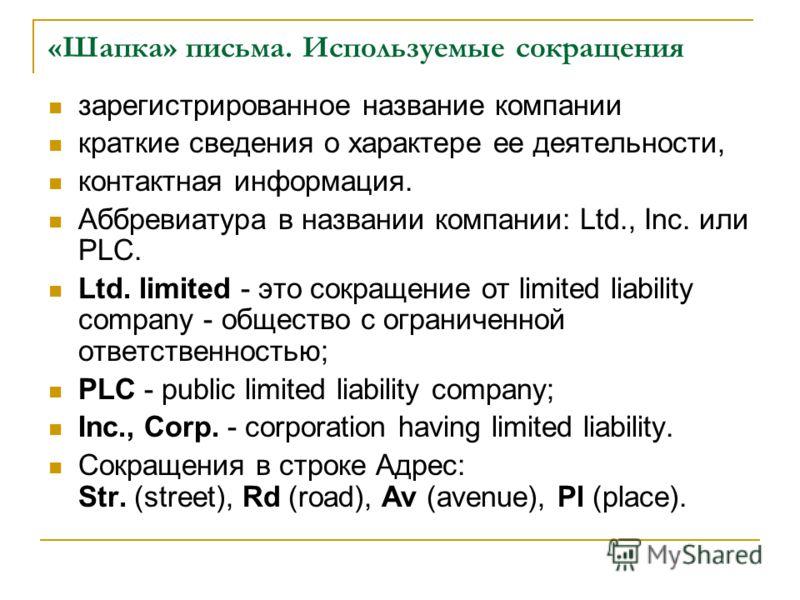 «Шапка» письма. Используемые сокращения зарегистрированное название компании краткие сведения о характере ее деятельности, контактная информация. Аббревиатура в названии компании: Ltd., Inc. или PLC. Ltd. limited - это сокращение от limited liability