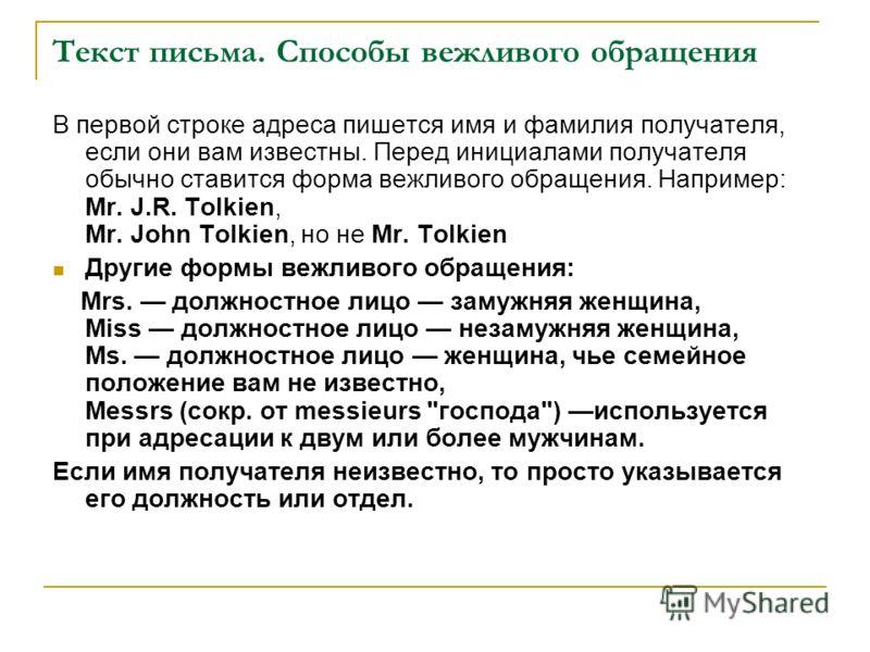 Текст письма. Способы вежливого обращения В первой строке адреса пишется имя и фамилия получателя, если они вам известны. Перед инициалами получателя обычно ставится форма вежливого обращения. Например: Mr. J.R. Tolkien, Mr. John Tolkien, но не Mr. T