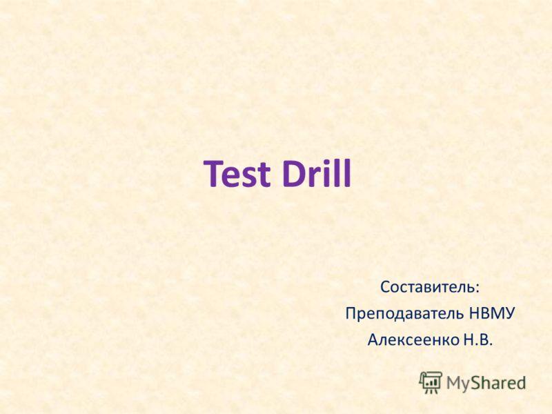 Test Drill Составитель: Преподаватель НВМУ Алексеенко Н.В.