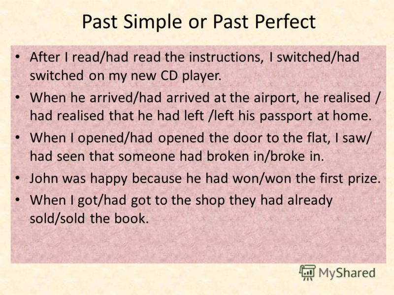 Past Simple or Past Perfect After I read/had read the instructions, I switched/had switched on my new CD player. When he arrived/had arrived at the airport, he realised / had realised that he had left /left his passport at home. When I opened/had ope