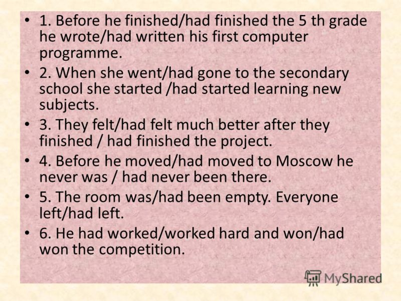 1. Before he finished/had finished the 5 th grade he wrote/had written his first computer programme. 2. When she went/had gone to the secondary school she started /had started learning new subjects. 3. They felt/had felt much better after they finish
