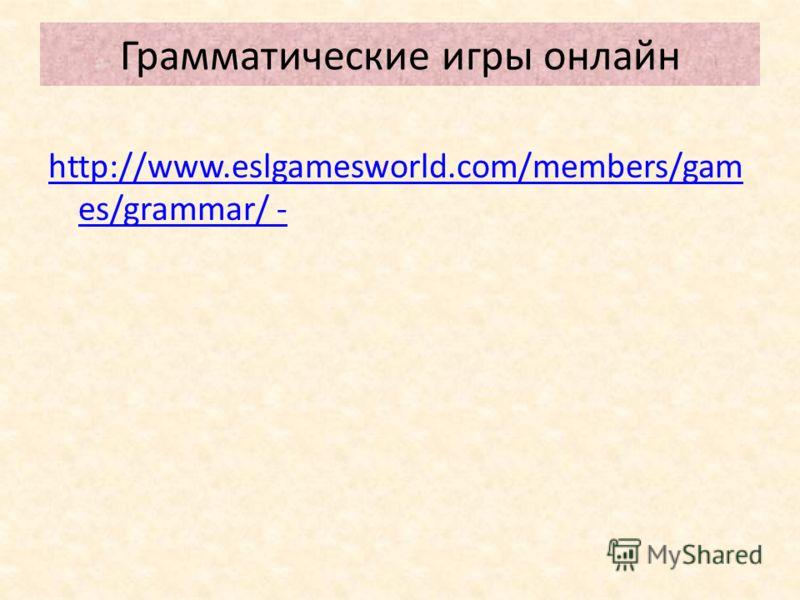 Грамматические игры онлайн http://www.eslgamesworld.com/members/gam es/grammar/ -