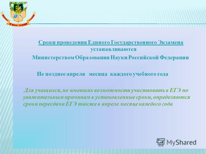 Сроки проведения Единого Государственного Экзамена устанавливаются Министерством Образования Науки Российской Федерации Не позднее апреля месяца каждого учебного года Для учащихся, не имевших возможности участвовать в ЕГЭ по уважительным причинам в у