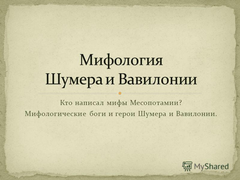 Кто написал мифы Месопотамии? Мифологические боги и герои Шумера и Вавилонии.