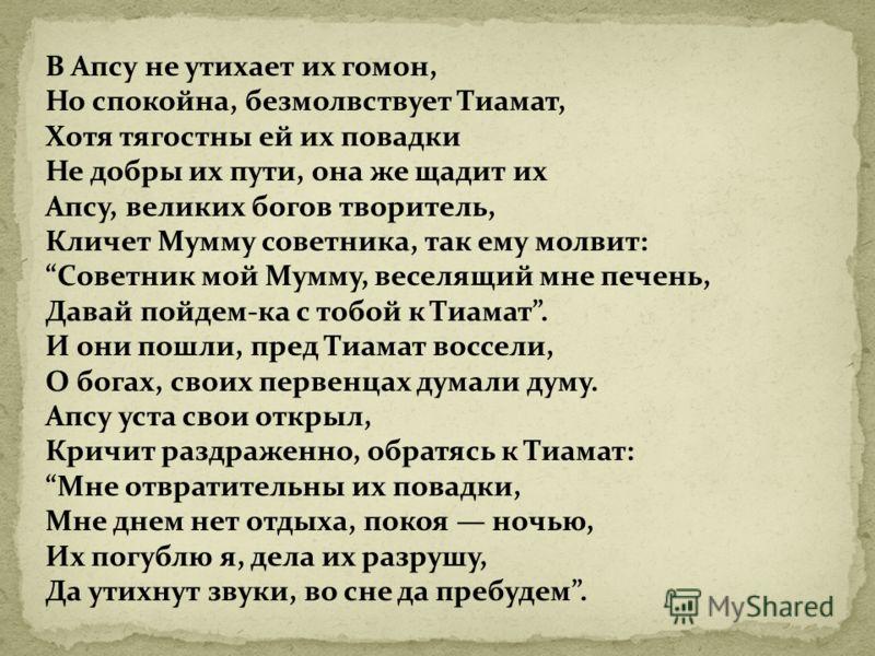 В Апсу не утихает их гомон, Но спокойна, безмолвствует Тиамат, Хотя тягостны ей их повадки Не добры их пути, она же щадит их Апсу, великих богов творитель, Кличет Мумму советника, так ему молвит: Советник мой Мумму, веселящий мне печень, Давай пойдем