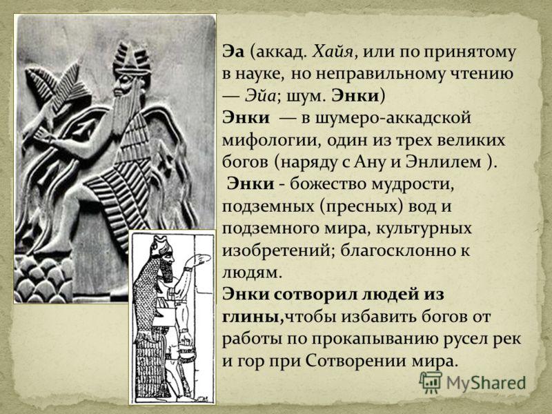 Эа (аккад. Хайя, или по принятому в науке, но неправильному чтению Эйа; шум. Энки) Энки в шумеро-аккадской мифологии, один из трех великих богов (наряду с Ану и Энлилем ). Энки - божество мудрости, подземных (пресных) вод и подземного мира, культурны