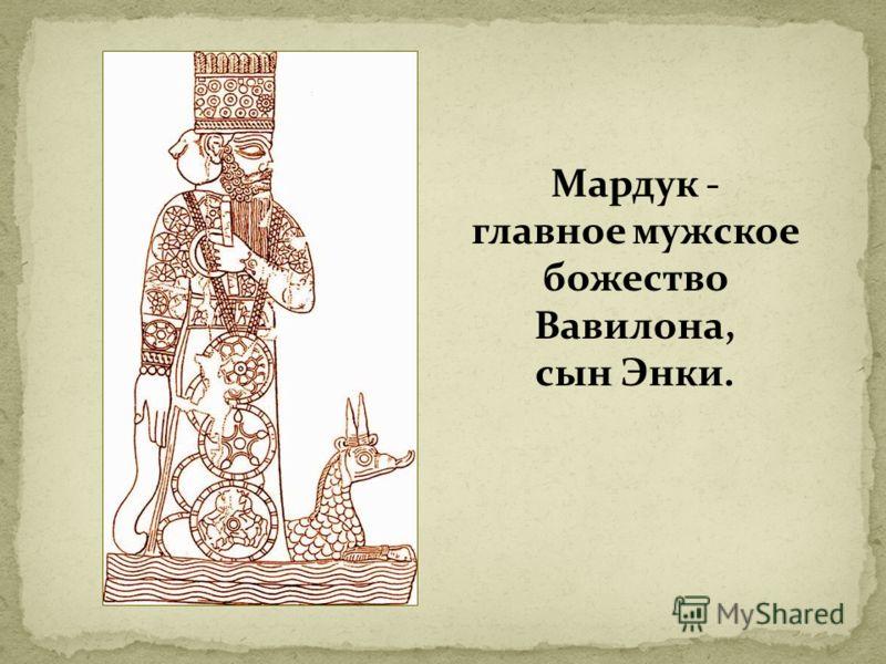 Мардук - главное мужское божество Вавилона, сын Энки.