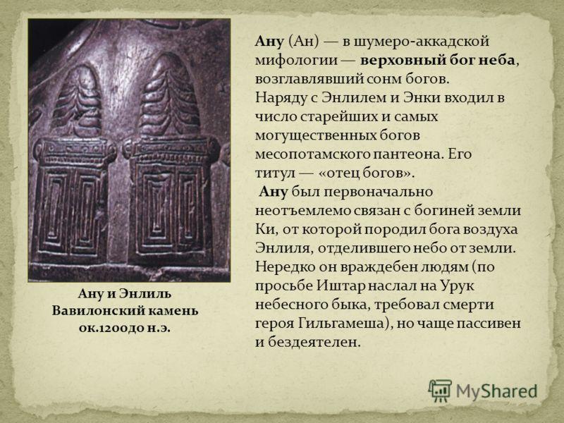 Ану (Ан) в шумеро-аккадской мифологии верховный бог неба, возглавлявший сонм богов. Наряду с Энлилем и Энки входил в число старейших и самых могущественных богов месопотамского пантеона. Его титул «отец богов». Ану был первоначально неотъемлемо связа