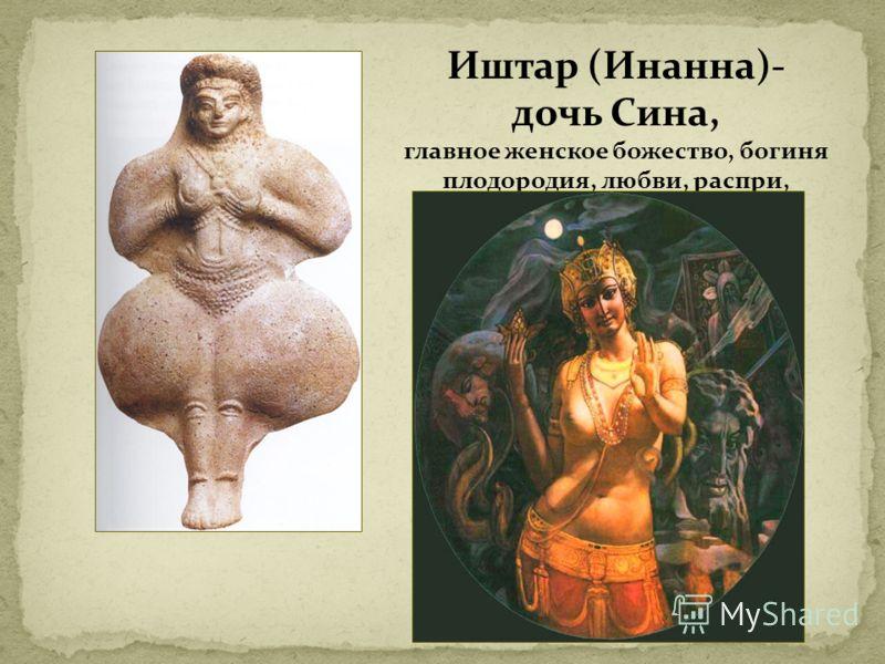 Иштар (Инанна)- дочь Сина, главное женское божество, богиня плодородия, любви, распри, планета Венера