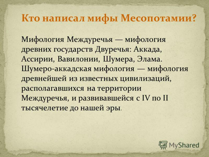 Мифология Междуречья мифология древних государств Двуречья: Аккада, Ассирии, Вавилонии, Шумера, Элама. Шумеро-аккадская мифология мифология древнейшей из известных цивилизаций, располагавшихся на территории Междуречья, и развивавшейся с IV по II тыся
