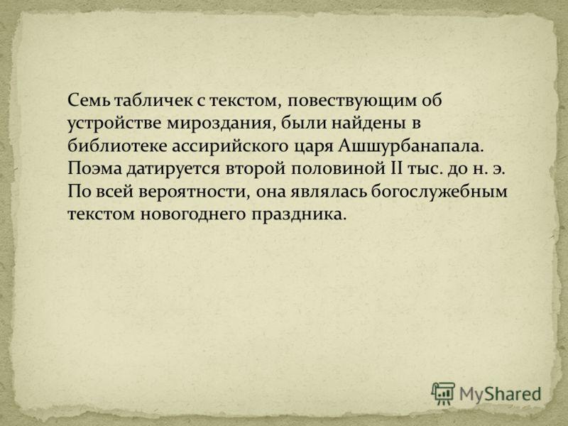 Семь табличек с текстом, повествующим об устройстве мироздания, были найдены в библиотеке ассирийского царя Ашшурбанапала. Поэма датируется второй половиной II тыс. до н. э. По всей вероятности, она являлась богослужебным текстом новогоднего праздник