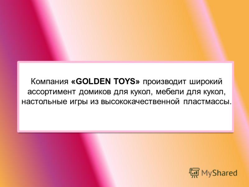 Компания «GOLDEN TOYS» производит широкий ассортимент домиков для кукол, мебели для кукол, настольные игры из высококачественной пластмассы.