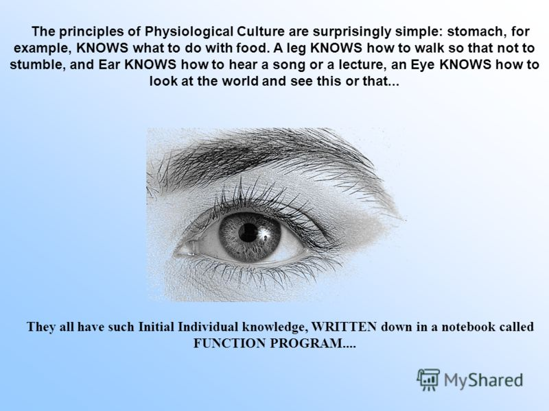 The principles of Physiological Culture are surprisingly simple: stomach, for example, KNOWS what to do with food. A leg KNOWS how to walk so that not to stumble, and Ear KNOWS how to hear a song or a lecture, an Eye KNOWS how to look at the world an