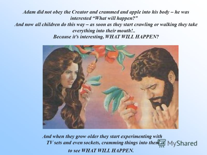 Adam did not obey the Creator and crammed and apple into his body – he was interested What will happen? And now all children do this way – as soon as they start crawling or walking they take everything into their mouth!.. Because its interesting, WHA