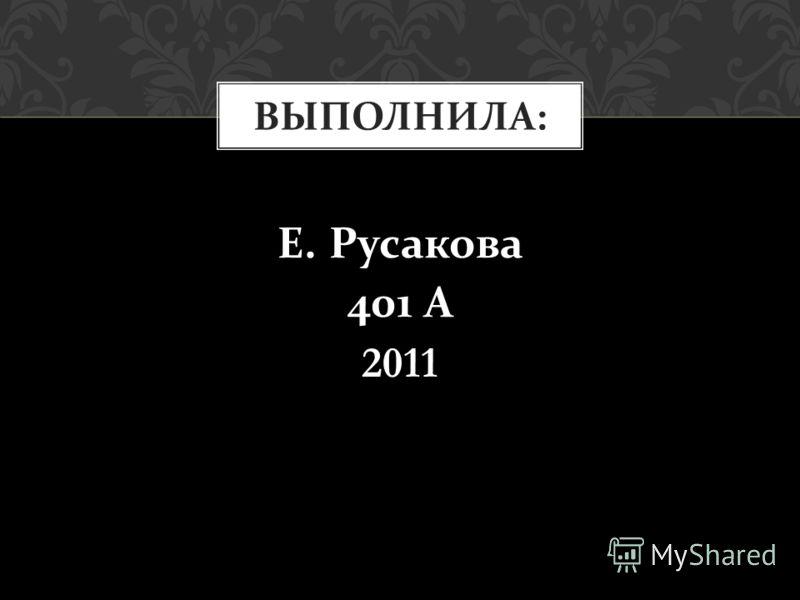 Е. Русакова 401 А 2011 ВЫПОЛНИЛА :