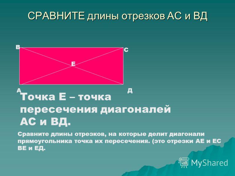 СРАВНИТЕ длины отрезков АС и ВД А В С Д Е Точка Е – точка пересечения диагоналей АС и ВД. Сравните длины отрезков, на которые делит диагонали прямоугольника точка их пересечения. (это отрезки АЕ и ЕС ВЕ и ЕД.