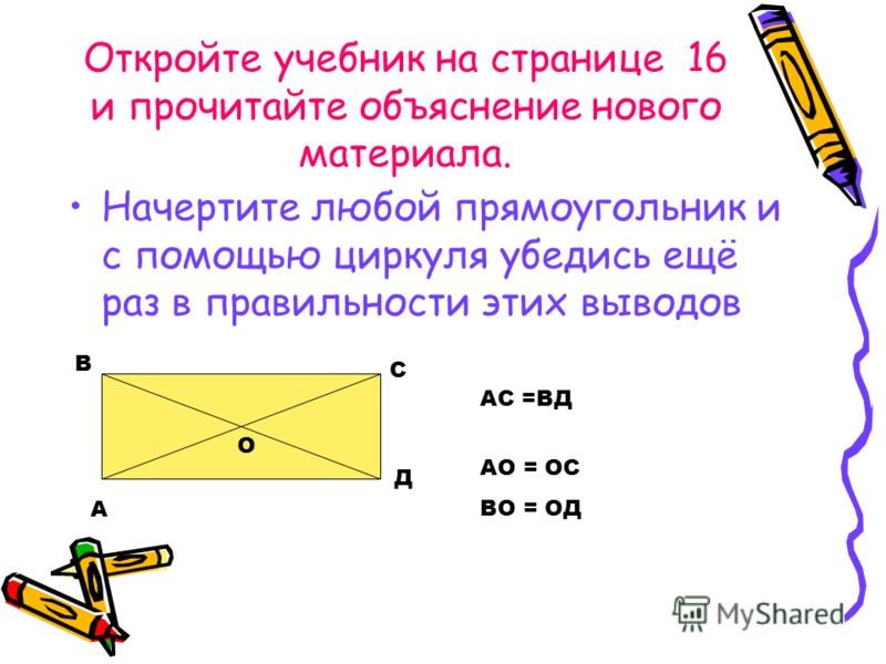 Откройте учебник на странице 16 и прочитайте объяснение нового материала. Начертите любой прямоугольник и с помощью циркуля убедись ещё раз в правильности этих выводов А В С Д О АС =ВД АО = ОС ВО = ОД