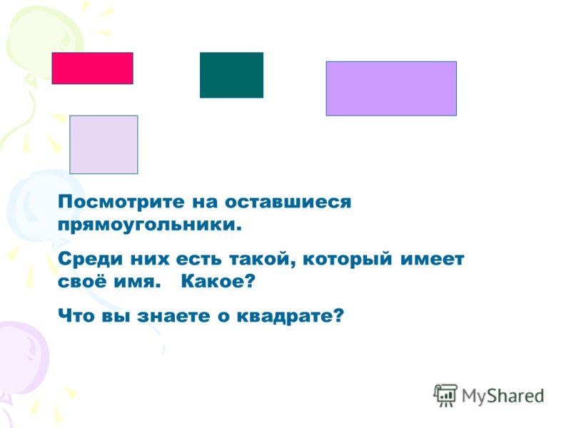 Посмотрите на оставшиеся прямоугольники. Среди них есть такой, который имеет своё имя. Какое? Что вы знаете о квадрате?