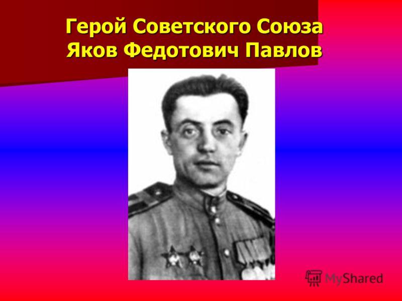 Герой Советского Союза Яков Федотович Павлов