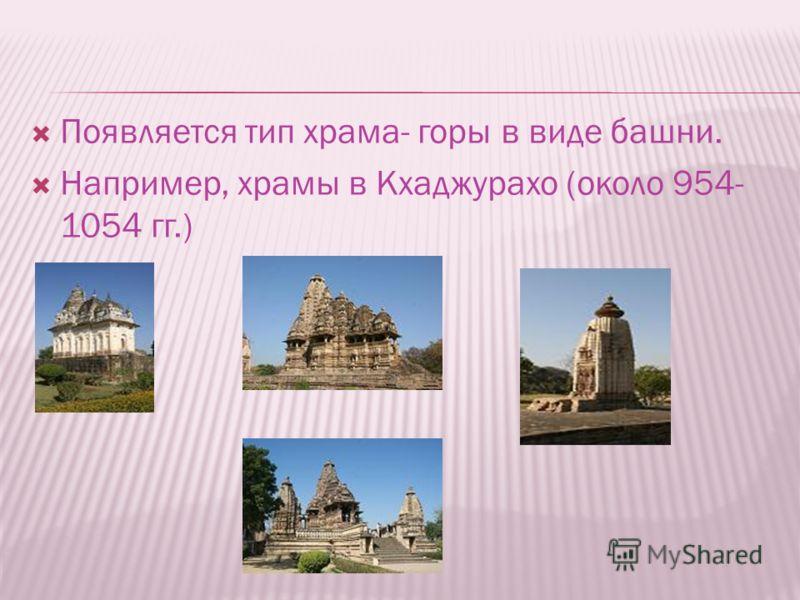 Появляется тип храма- горы в виде башни. Например, храмы в Кхаджурахо (около 954- 1054 гг.)