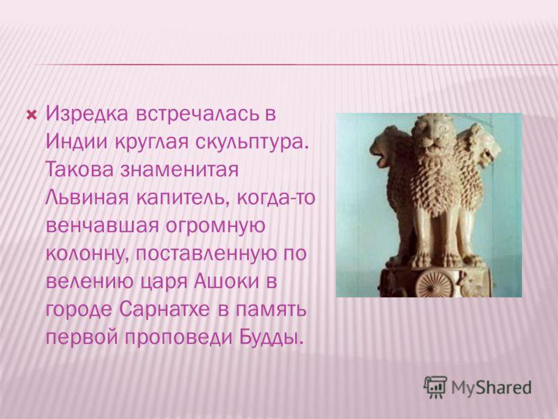 Изредка встречалась в Индии круглая скульптура. Такова знаменитая Львиная капитель, когда-то венчавшая огромную колонну, поставленную по велению царя Ашоки в городе Сарнатхе в память первой проповеди Будды.