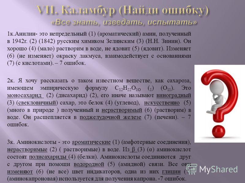 1 к. Анилин - это непредельный (1) ( ароматический ) амин, полученный в 1942 г. (2) (1842) русским химиком Зелинским (3) ( Н. Н. Зинин ). Он хорошо (4) ( мало ) растворим в воде, не ядовит (5) ( ядовит ). Изменяет (6) ( не изменяет ) окраску лакмуса,