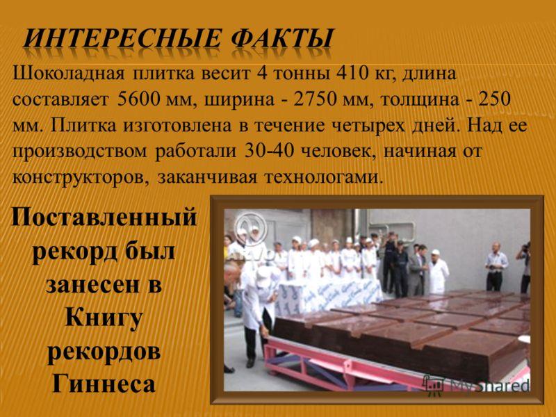 Шоколадная плитка весит 4 тонны 410 кг, длина составляет 5600 мм, ширина - 2750 мм, толщина - 250 мм. Плитка изготовлена в течение четырех дней. Над ее производством работали 30-40 человек, начиная от конструкторов, заканчивая технологами. Поставленн