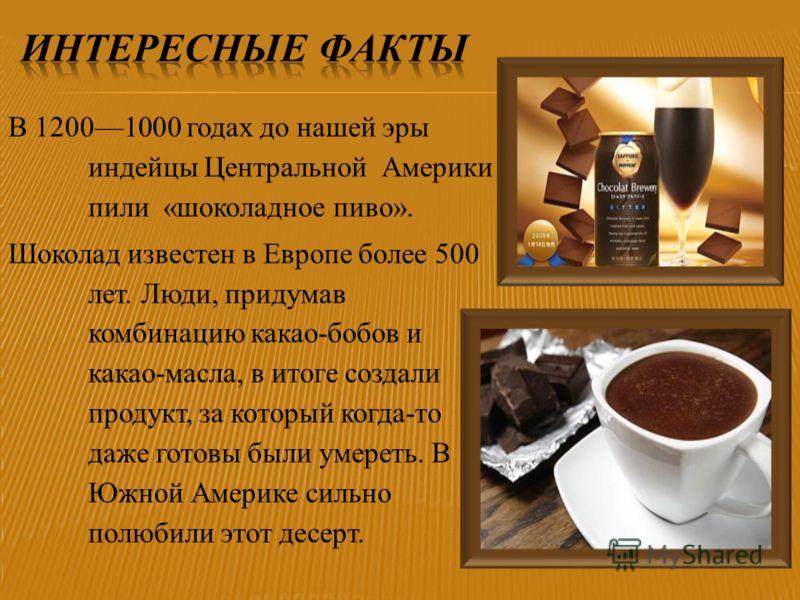 В 12001000 годах до нашей эры индейцы Центральной Америки пили «шоколадное пиво». Шоколад известен в Европе более 500 лет. Люди, придумав комбинацию какао-бобов и какао-масла, в итоге создали продукт, за который когда-то даже готовы были умереть. В Ю