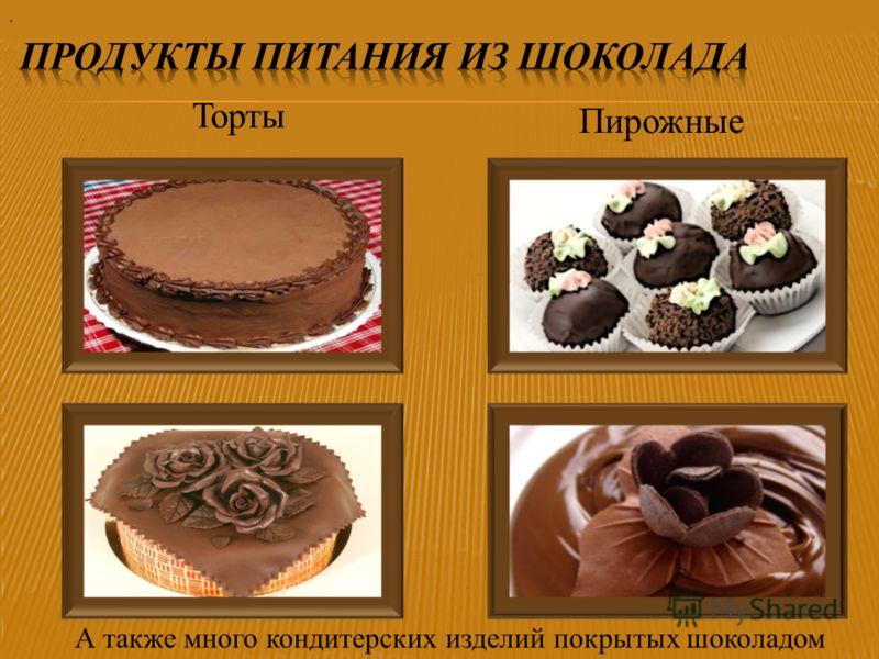 Торты Пирожные. А также много кондитерских изделий покрытых шоколадом