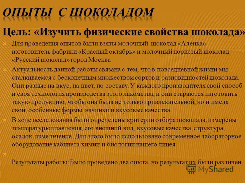 Для проведения опытов были взяты молочный шоколад «Аленка» изготовитель фабрики «Красный октябрь» и молочный пористый шоколад «Русский шоколад» город Москва Актуальность данной работы связана с тем, что в повседневной жизни мы сталкиваемся с бесконеч