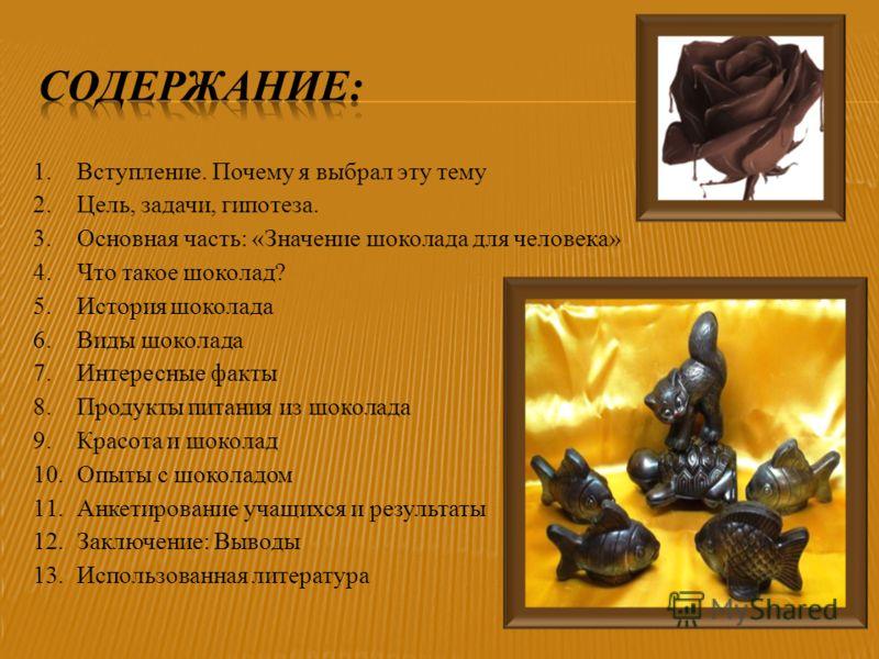 1.Вступление. Почему я выбрал эту тему 2.Цель, задачи, гипотеза. 3.Основная часть: «Значение шоколада для человека» 4.Что такое шоколад? 5.История шоколада 6.Виды шоколада 7.Интересные факты 8.Продукты питания из шоколада 9.Красота и шоколад 10.Опыты