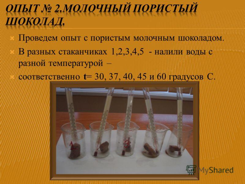 Проведем опыт с пористым молочным шоколадом. В разных стаканчиках 1,2,3,4,5 - налили воды с разной температурой – соответственно t= 30, 37, 40, 45 и 60 градусов С.