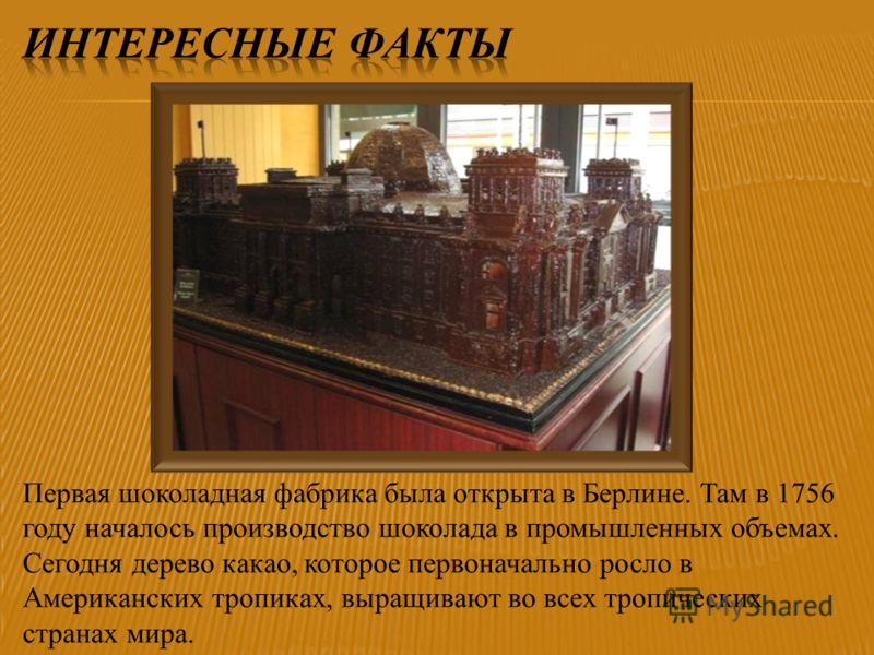 Первая шоколадная фабрика была открыта в Берлине. Там в 1756 году началось производство шоколада в промышленных объемах. Сегодня дерево какао, которое первоначально росло в Американских тропиках, выращивают во всех тропических странах мира.