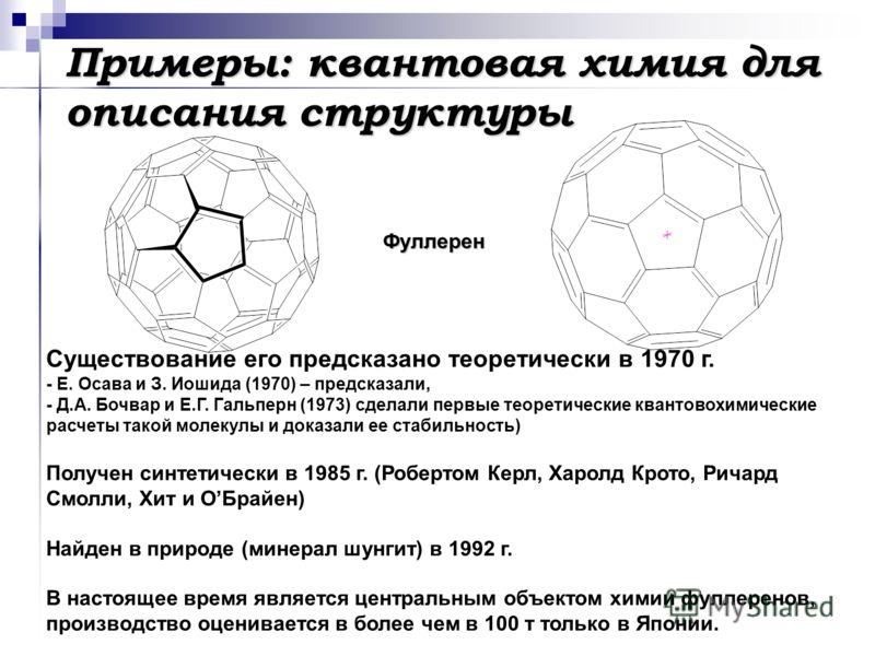 Примеры: квантовая химия для описания структуры Фуллерен Существование его предсказано теоретически в 1970 г. - Е. Осава и З. Иошида (1970) – предсказали, - Д.А. Бочвар и Е.Г. Гальперн (1973) сделали первые теоретические квантовохимические расчеты та