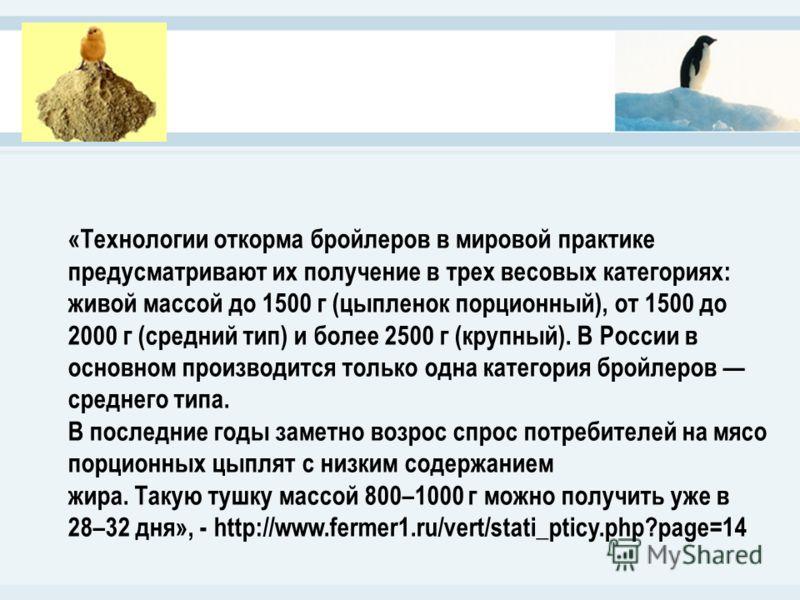 «Технологии откорма бройлеров в мировой практике предусматривают их получение в трех весовых категориях: живой массой до 1500 г (цыпленок порционный), от 1500 до 2000 г (средний тип) и более 2500 г (крупный). В России в основном производится только о