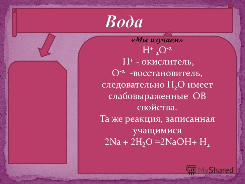 «Мы изучаем» Н + 2 О -2 Н + - окислитель, О -2 -восстановитель, следовательно Н 2 О имеет слабовыраженные ОВ свойства. Та же реакция, записанная учащимися 2 Na + 2Н 2 О =2 NaOH+ H 2