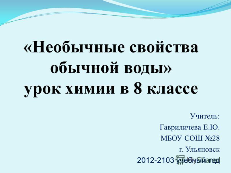 Учитель: Гавриличева Е.Ю. МБОУ СОШ 28 г. Ульяновск 2012-2103 учебный год «Необычные свойства обычной воды» урок химии в 8 классе