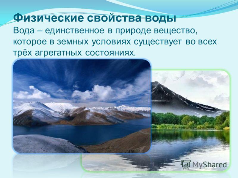 Физические свойства воды Вода – единственное в природе вещество, которое в земных условиях существует во всех трёх агрегатных состояниях.