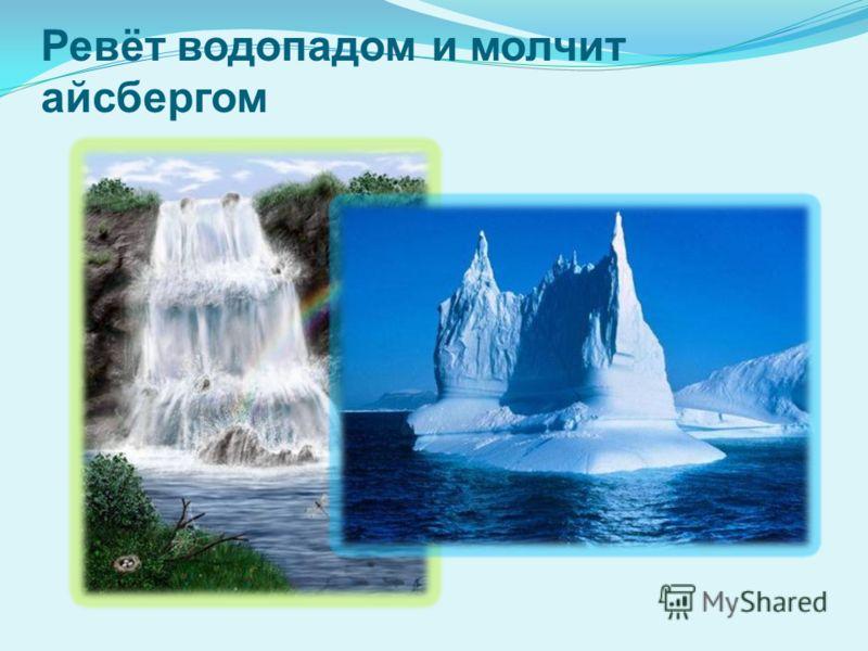 Ревёт водопадом и молчит айсбергом