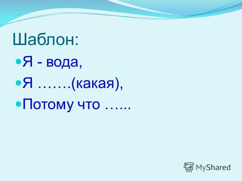 Шаблон: Я - вода, Я …….(какая), Потому что …...