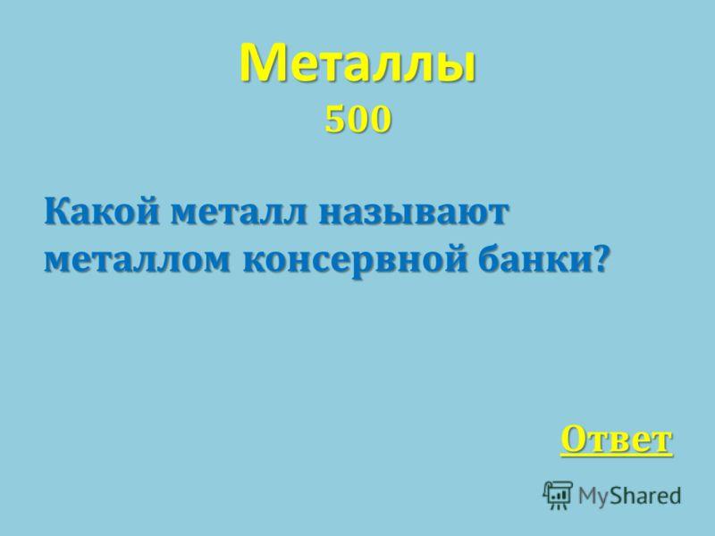 Металлы 500 Какой металл называют металлом консервной банки ? Ответ