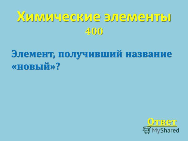 Химические элементы 400 Элемент, получивший название « новый »? Ответ