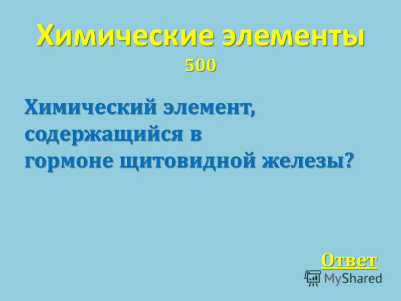 Химические элементы 500 Химический элемент, содержащийся в гормоне щитовидной железы ? Ответ