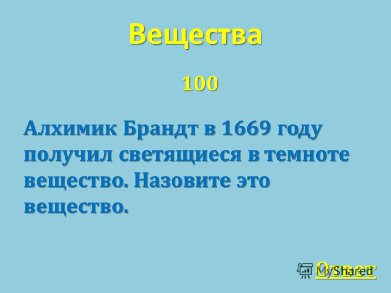 Вещества 100 Алхимик Брандт в 1669 году получил светящиеся в темноте вещество. Назовите это вещество. Ответ